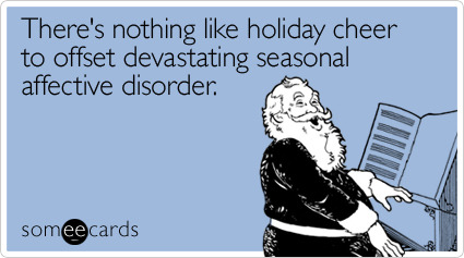 There's nothing like holiday cheer to offset devastating seasonal affective disorderVia someecards