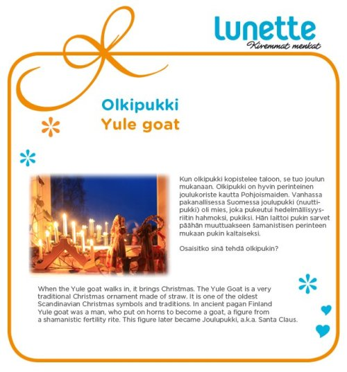 When the Yule goat walks in, it brings Christmas. The Yule goat is a very traditional Christmas ornament made of straw. It is one of the oldest Scandinavian Christmas symbols and traditions. In ancient pagan Finland, the Yule goat was a man, who put on horns to become a goat, a figure from a shamanistic fertility rite. This figure later became Joulupukki, a.k.a. Santa Claus.
