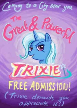 The Great & Powerful Trixie has finally arrived in your podunk town! Prepare yourselves for the greatest show of your lives during Trixie's unprecedented Tour of Indefinite Length! (Trixie needs to lie low for awhile after the debacle back in Ponyville.) Let the show begin! Questions? Anytime now. You don't expect Trixie to do all the work, now, do you?