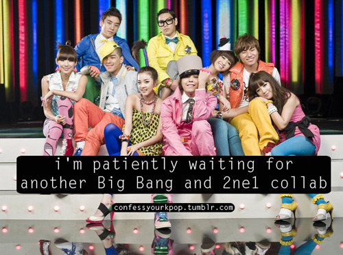 confessyourkpop:  i'm patiently waiting for another Big Bang and 2ne1 collab