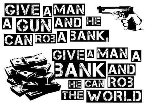 marbean: 'give a man a gun and he can rob a bank—give a man bank and he can rob the world'