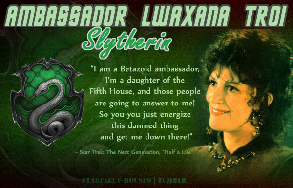 starfleet-houses:  Starfleet-Houses » Ambassador Lwaxana Troi: Flirtatious, flighty, ever-changing except for her taste for the flamboyant and luxurious, Lwaxana is quite a 'cheery' Slytherin. She's very stubborn, ambitious (especially with her love interests) demanding, capricious and a touch vengeful. Despite being a Betazoid, she can be a little insensitive and gets under the skin of many people.  Oh my goodness, now I've been imagining what they'd all be like at Hogwarts, if they were all there at the same time. I can't help but imagine her as Head Girl and Picard would be Head Boy and she'd always be after him and just -dies-