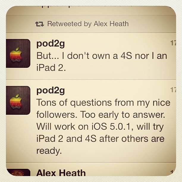 "Pod2g gave some good news on his blog:  "" Today I succeed in jailbreaking my iPod 3G.  The exploit is user-land, rely on a user ROP payload and a kernel write anywhere exploit.   I can't give much details right now, but here are the next steps : - upgrade the iPod 3G to iOS 5.0.1 - do the same on iPhone 4 / iOS 5.0.1 - then iPad 1 & iPod 4G  At every step, the exploit code needs certainly to be reworked, but I really don't know right now.  Next, I'll return to the research for iPad 2 and iPhone 4S. I  don't know if I gonna release first for other devices or not. I've to  think about it. Feel free to give your opinion.    I'll update the blog when I have news.    Cya.""    Let's hope he'll fix the iPad and the 4s also."