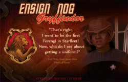 Starfleet-Houses » Ensign Nog: While he starts off being not quite the purest of souls, like most Ferengi, Nog is an exceptional one. The first Ferengi in Starfleet, he displays a lot of courage in defying his uncle's wishes and going where no Ferengi had gone before, and allying himself with humans. He learns a lot about bravery, morality, and what's right in his time with Starfleet - he's headstrong, determined, and tough. He is sorted into Gryffindor House.