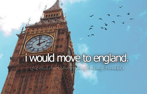 If I could wish for anything… I would wish I could move to England.