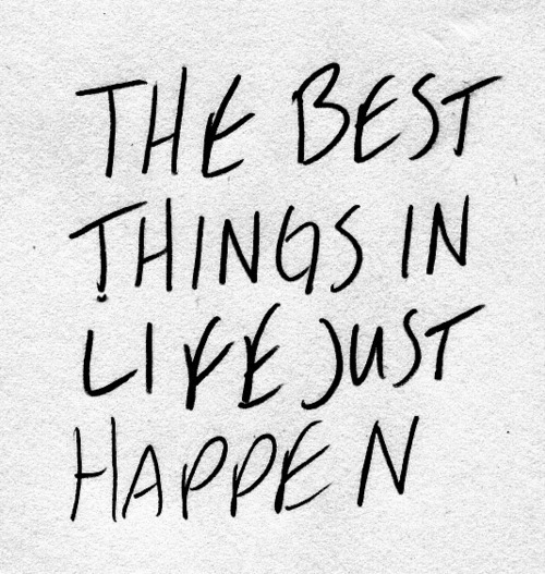the best things in life just happen.