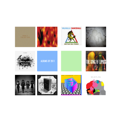 Top 10 Albums of 2011 10 songs from my favourite records of the year Beirut The Rip Tide And knew you had it all along / An endless need for games / Don't forget a candle's fire / Is only just a flame Song: A Candle's Fire Bright Eyes The People's Key  Hold on tight beginner's mind / The currents far too strong / It'll carry you along / Till you're just like everyone Song: Beginner's Mind British Sea Power - Valhalla Dancehall  I'm a big fan of the local library / I just read a book but that's another story Song: Who's In Control? Kate Bush - 50 Words For Snow I am ice and dust and light / I am sky and here / I can hear people / I think you are near me now / The world is so loud / Keep falling / I'll find you Song: Snowflakes PJ Harvey - Let England Shake I've seen and done things I want to forget / I've seen soldiers fall like lumps of meat / Blown and shot out beyond belief / Arms and legs were in the trees Song: The Words That Maketh Murder Radiohead - The King Of Limbs Good Morning, Mr. Magpie / How are we today? / And now you stole it, all the magic took my memories Song: Morning Mr Magpie The Black Belles - The Black Belles  I had lonely heart to give & he took it in no time / He gave me lies, I gave him love, that was our trade / But he locked me up too tight, & that was his mistake   Song: Honky Tonk Horror The Features - Wilderness Take every leaf from every tree / Take every blade of grass you see / Take every stone you think you'll need / They're yours to keep / My love Song: Fats Domino The Strokes - Angles So we talk about ourselves in hell / To forget the love we never felt / All the old jokes that work so well / Universal truth was a moment's lie  Song: Life Is Simple In The Moonlight Wild Flag - Wild Flag I'm a racehorse / Put your money on me / You can't love no one / You don't love no one / You put your love on me Song: Racehorse Bonus Album of the year Everything you know so well / Is bound by hushed devotion / And in the shapes we used to be / I remember asking / Why mirror all that moves / To be soothe, yet still be lacking Added very last minute as in the 29th December 2011 I want to make Marble Son by Jesse Sykes and the Sweet Hereafter my 11th choice because it is completely and utterly taking over my mind and soul and will continue to in the final days of 2011.