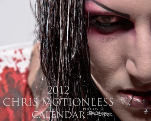 "Jeremy Saffer/ Chris Motionless Calendar  For even more info, go to Jeremy's tumblr. tmblr.co/Zx4D7yD27EsO  Let's take a few steps back, about 6 years ago.  We were just getting going as a band, had a whole different lineup and were playing local shows as often as possible. We were writing our first batch of demo songs and most importantly, were looking for a new name since at that time we were hideously named ""When Breathing Stops"". I popped in the Hellfest  2001 DVD that I had just bought and immediately skipped to watch Eighteen Visions' performance section and as soon as I heard James Hart say ""This song is called Motionless and White"" I knew that would be the most badass band name for us. I repeated it in my mind 1000 times and started envisioning saying it out loud at shows as our band name and it just felt.. perfect.   When we first started we were heavily influenced by a lot of different bands but for me personally, I was borderline OBSESSED with bands like Eighteen Visions, Bleeding Through, AFI, It Dies Today and Himsa. I literally wanted to BE Mick Morris from 18V and because they were such a huge influence on our band that's why we decided to go with MIW as our name. I should be ashamed of myself for admitting some of this stuff but oh well hahaha. I used to sit online for hours and just lurk pictures of Davey Havok, Mickdeth from 18V, Brandon from BT, John Pettibone from Himsa and Nick Brooks from IDT because, like i said, I wanted to BE all of them. I gathered up tons of photos of them that I still have saved on my desktop computer hahaha NO SHAME, you KNOW you've done it too hahaha.   Anyway… to finally get to my point of this whole thing, one day in my endless creeping of the internet I came across a Myspace profile of a guy named Jeremy Saffer, who literally took rad photos of almost every one of those guys/bands I previously listed. I was extremely happy because I was so pumped to find his work, and of course as my never ending-goal stacking-self did, i  aspired to one day hopefully get to work with him. I desperately wanted to be a part of the same things my favorite bands were. I would've given anything to be in their shoes and to work with people that they were working with and playing the shows they were playing etc. About a year went by after initially finding Jeremy's photos and lurking them every week to see anything new was posted and then I saw the MickDeth 2007 calendar that Jeremy was putting out. I flipped and would've bought it immediately but because I didn't have a debit card or anything, I was shit out of luck.   After several years more of relentlessly keeping a close eye on Jeremy's photos and hoping one day to cross paths with him as we were growing as a band a touring a lot, we ended up doing a tour with Drop Dead Gorgeous in early 2010 and my time had finally come to take a shot a contacting him. I knew we would be in his home area so even though I was SO FUCKING NERVOUS, I tweeted at him to see if he would write back. I honestly thought he would HATE us, so i was afraid to get something like ""fuck your shitty emo band"" back or something to that extent. To my surprise, our booking agent at the time saw the tweet and immediately put me in touch with Jeremy. As if my nerves weren't shot enough, I called him and spoke to him on the phone to work out a time and place where we could meet and take some photos. The next day we got together and he was one of the nicest dudes i've ever met. The shoot was completely unplanned but he still knew EXACTLY what to do with us and what we were going for. It was such an extremely surreal experience for me to after all these years be finally standing where some of my biggest influences in music had stood and to meet the man responsible for taking the photo's that filled my computers hard drive up hahahaha.   At this point i'd love to say.. the rest is history, but i can't just leave it at that. It's been almost 2 years since that first time and in just 2 short years Jeremy has become not only my favorite photographer to work with, but one of my best friends in the world. When I look back from the beginning I often think that my life isn't real. I'm in a position now that I only could've ever dreamed of being when we started. With that being said… you can imagine how huge of a personal accomplishment it is for me to announce that now all these years later, I am the one with my own Jeremy Saffer Calendar. It's not that I have my own Calendar thats a big deal to me. It's that if you ever told me that some day this would happen, that I would be doing the same thing that MickDeth had done, I would've laughed at how crazy it sounded. I know i've said it like 10 times already, but it's just crazy to know i used to be obsessed with things that i'm now actually living. Calendar and photo's aside, I just want to say Thank You so much to Jeremy for having me be a part of what he does and for being an amazing friend to me. The world is full of some of the most horrible people and I can vouch that he is one of the best dudes on it. We make an excellent team and I look forward to MANY more years of that continuing.   Hope you guys enjoy the Calendar if you pick it up. Thank you for helping me accomplish things I never thought possible.   Buy it here!  http://jeremysaffer.bigcartel.com/product/chris-motionles-2012-calendar"