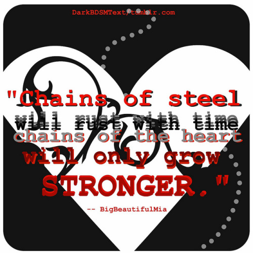 "darkbdsmtext:  ""Chains of steel will rust with time chains of the heart will only grow stronger"" — BigBeautifulMia [ Submitted by ] http://bigbeautifulmia.tumblr.com/"