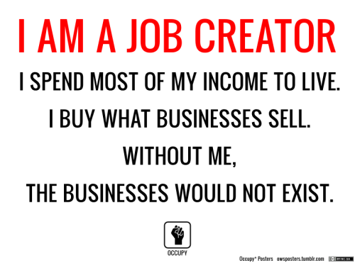 owsposters:  I Am a Job Creator Download the poster pack   Why do repugnicans have such a hard time understanding this? Oh wait…it's logical. Logic is not the GOPs strong suit.