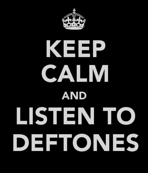 Listen to deftones and remain calm aren't compatible things.  Deftones = MUSICAL PORN.
