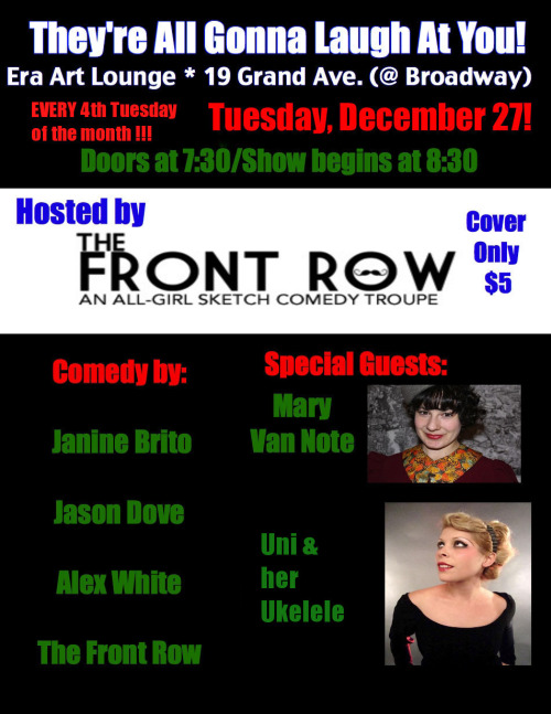 12/27. They're All Gonna Laugh At You @ ERA Art Lounge. 19 Grand Ave. Oakland. 830PM. $5. Feat Mary Van Note, Janine Brito, Jason Dove, Alex White and The Front Row. Music by Uni & Her Ukelele. [Phenomenal Line-Up. Get on it Oakland! Get There Early! Tell a Friend!]