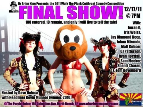 12/17. Walk the Plank Final Show @ Purple Onion. 140 Columbus Ave. SF. 7PM. $20. Feat Imran G, Iris Weis, Jay Diamond Deep, Johan Miranda, Matt Gubser, OJ Patterson, Ryan Horsfall, Sam Meeker, Shanti Charan and Tom Devenport. Headliner: Kevin Munroe. Hosted by Dave DeLuca. [The end of an era. End of a competition. End of your boredom. Some of the greatest comedians in the Bay are performing. Please come out.] [P.S. Vote OJ]
