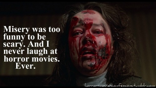 """Misery was to funny to be scary. And I never laugh at horror movies. Ever. """
