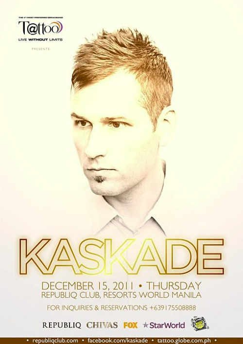 Kaskade Live In Manila Kaskade, one of the most successful DJ in the world, will perform at Republiq Club, Resorts World Manila on Thursday, 15 of December 2011.For ticket reservations, call 09154240991.Presented by Globe Tattoo, Fox and Star Wold.