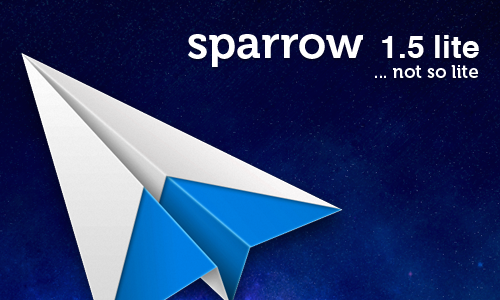 sparrowmail:   Sparrow Lite 1.5 is now available from our website (licensed version) and from the Mac AppStore. Sparrow Lite is now full-featured. General IMAP support, multi-account, unified inbox, CloudApp, Dropbox, Send and Archive, extended sidebar… it's all there. The only difference with the paid version is that Sparrow Lite is ad-supported and will include a Sent with Sparrow signature in all your outgoing mails. You can now get the full taste of Sparrow before deciding to get the real deal.   <3