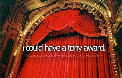 If I could wish for anything… I would wish I had a tony award.