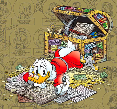 (By Don Rosa) Tumblr, are you aware how very cool Scrooge McDuck actually is? Did you know he was a cowboy, a gold miner, and good buddies with Teddy Roosevelt? Did you know that he left home age 13 to travel to the other side of the world and earn some money for his family, living in poverty? Did you know that he can pick up any coin in his money bin and know where and how he earned it? Did you know that he can read and speak such languages as Arabic, Dutch, German, Spanish, Mayan, Finnish, various forms of Chinese and more? DID YOU KNOW, reader, that he is still #1 on the Forbes List? DID YOU KNOW that he was born in, like, 1867 but he could still fuck you up? And he would do it personally, because you're not worth the money it would cost him to hire someone to do it for him, and also because he would enjoy it. That is motherfucking Scrooge McDuck.