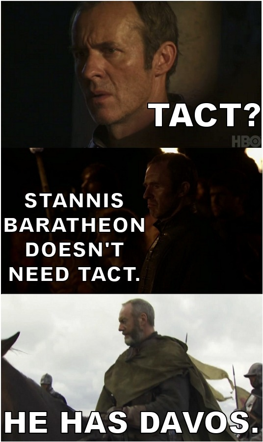 winteriscomingbitch:  bexclare:  MAY THE STANNIS STANNING NEVER END.  DAVOS IS THE ONLY THING STANNIS NEEDS, MAY HE REALIZE THIS BEFORE THE SERIES ENDS.
