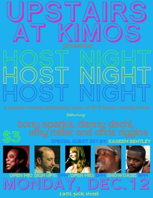12/12. Host Night @ Kimo's. 1351 Polk St. SF. $3 (Free before 8 PM). 9 PM. Feat Tony Sparks, Danny Dechi, Amy Miller, Chris Riggins, and Kaseem Bentley. Hosted by Jason Dove.  Open mic starts at 8, showcase starts at 9 and goes until 11, and         then  there is ANOTHER open mic. The show is free if you show up   before   8     and  tickets are $3 afterward.