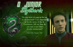 Starfleet-Houses » Q Junior: Junior has some of his parents' best 'Q-like' qualities that are truly his best qualities. Despite his erratic behaviour, malicious sense of humour and disregard for any rules made by mortal, like his father, Q Junior has shown that he can learn from mortals, learn to be around them and learn their values. His adaptibility, ambition, need to prove himself, and need to break away from the 'purpose' that was set out for him since his birth puts him in Slytherin House.
