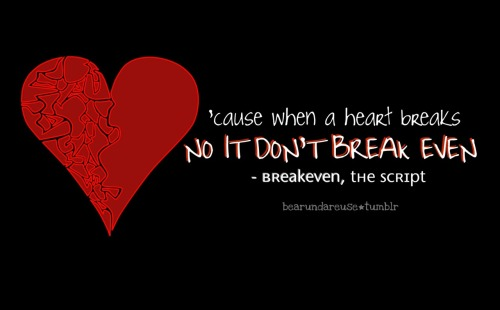 bearundareuse:  'cause when a heart breaks, no it don't break even.  - Breakeven, The Script