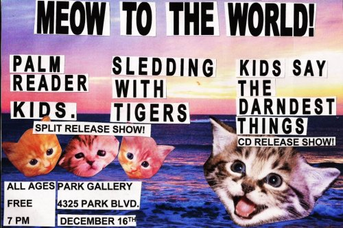 COME TO THE PARK GALLERY THIS FRIDAY NIGHT AND SEE YOUR FRIENDS,  KIDS. Sledding With Tigers Palm Reader Kids Say the Darndest Things  !!!!!!!!!!!!!!!!!!!!!!!!!!!!!!!!!!!!!!!!!!!!!!!!!!!!!!!!Speaking of which, I should probably get to telling my parents that I'm going away on tour for the weekend… one of these days. YAY!
