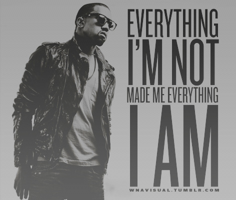 Everything I'm not made me everything I am - Kanye West