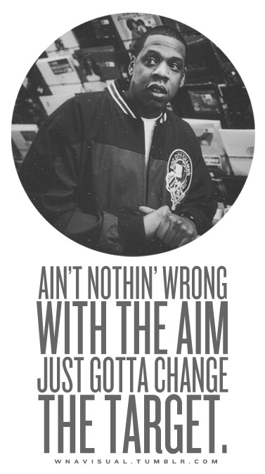 Ain't nothin' wrong with the aim - just gotta change the target. -Hova