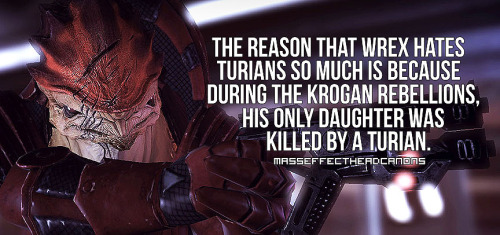 """The reason that Wrex hates turians so much is because during the Krogan Rebellions his only daughter was killed by a turian."" Submitted by anonymous."