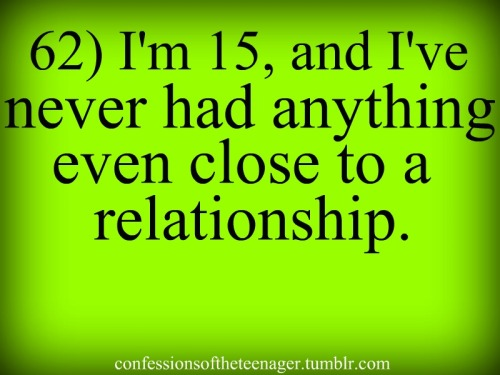 I'm 15, and never had anything close to a relationship.