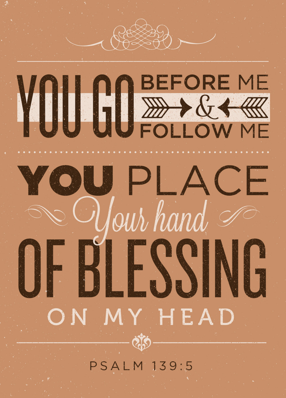 typographicverses:   You go before me and follow me, You place Your hand of blessing on my head - Psalm 139:5 - Designed by Tony D'Amico (@tonyvdamico)