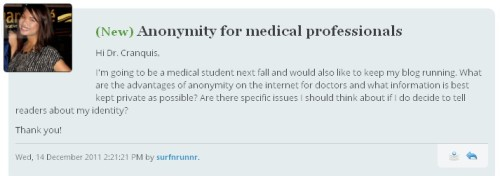 "ANONYMITY FOR MEDICAL PROFESSIONALS  Hi Dr. Cranquis, I'm going to be a medical student next fall and would also like to keep my blog running. What are the advantages of anonymity on the internet for doctors and what information is best kept private as possible? Are there specific issues I should think about if I do decide to tell readers about my identity? Thank you!   First of all, surfnrunnr, bravo to you for being one of that Next Fresh Generation of Med Students: an internet-savvy web-friendly social-media-using boundary-pushing future physician. We (the current stale and moldy healthcare system) need as many of you as we can get! Your timing for this question is quite appropriate, since I've just been having a small conversation with Tom (the 2nd-year med student who writes Medical State of Mind) about this very issue, and he's written a few posts about it himself lately. You might want to ask him your question, from the point of view of ""If you could 'start over' with your med-student blog, would you have kept your blog identified, or do you wish it was anonymous?"" (I know he's mentioned that his med school gave some vague advice/warnings about ""being a med-student and a blogger"" during his freshman orientation.) I think anonymity for (present or future) ""internet doctors"" helps protect your ""real-life"" reputation. As I've mentioned before, for a doctor, reputation is everything. It doesn't matter how skilled you are at your field — if your patients start hearing ""bad"" rumors about you, it'll affect your bottom line. Even something as truly innocuous as a doc's ""HIPAA-compliant anonymous mumbled gripes"" blog (or a blog you wrote BEFORE you became a doctor, on topics which have nothing to do with patient care) can be held up by employers or patients as ""proof"" that the doctor ""doesn't value patient-care or ""doesn't live up to [someone's subjective] standards of being a physician""  — and regardless of the truth, that claim would cause at least SOME patients to seek care elsewhere, or could even jeopardize your job. Personally, even though I believe that I am an excellent physician and take my patient-care responsibilities seriously, I've chosen to keep a few things secret about myself: name, specific geographic location of my job, and details about my education/training (med school, residency, etc). Along with helping protect me and my job, my anonymity also makes it SO much easier to protect my patients' privacy. If people knew my name and location of practice, it would be harder to keep patients' identities secret/HIPAA-compliant. Finally, writing this blog anonymously provides an extra layer of space between myself and my readers, which makes me more comfortable with providing public replies to questions about medical topics. I try to avoid the appearance of ""establishing a doctor-patient relationship"" on this blog, and I also don't want to tread on any (lawsuit-happy) toes by appearing to be ""practicing medicine outside of my state of licensure."" The entire field of ""being an educated medical professional discussing medical information with complete strangers over the internet"" is still filled with rocks and mines (when it comes to the opinions of the medical and legal status quo), so I'm treading carefully. I hope my experiences help you make a decision as you proceed. Good luck with school! ***Pending Cranquis-Mails: 8; Inbox: Closed***"