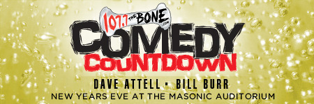 12/31. Comedy Countdown w/ Dave Attell & Bill Burr @ Nob Hill Masonic. 1111 California St. SF. 9PM. $45-100. Featuring Hannibal Buress, Big Jay Oakerson, Rob Cantrell, and Kelly Price. Presented by 107.7 The Bone. Tickets available: Here. [The biggest New Years Eve Show of the year!]