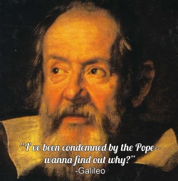 "Because Galileo probably had quite a repertoire of pick-up lines, here's one from later in his life. His work showed that a heliocentric model of the universe made much more sense than the geocentric model. This threatened the Church, because verses from the Bible had been interpreted to mean that the Earth was a fixed point and only other objects moved around it. The idea that humans were not at the center of the universe also made people question the concept of a deity that considered humanity ""special."" -JC"