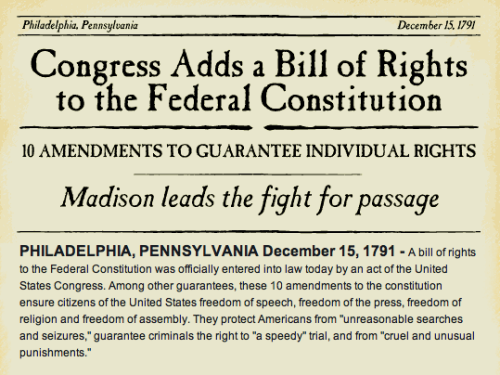 "npr:  pbsthisdayinhistory: DECEMBER 15: THE BILL OF RIGHTS IS RATIFIED (1791)  On this day in 1791, Virginia ratified the Bill of Rights, allowing the United States Congress to add ten amendments to the Constitution. The Bill of Rights guaranteed for the first time individual rights. Among them are freedom of speech, freedom of the press, freedom of religion and freedom of assembly. The above image is part of the site for the PBS program ""Liberty!"" in which newspaper chronicles let you experience first-hand the excitement and uncertainty of the American Revolution as it happened.  Test your knowledge on the American Revolution, and see if you can navigate your way to independence with the Road to Revolution game."