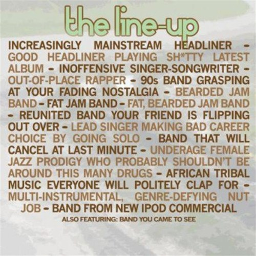 The anatomy of a music festival line-up. I know this might be old, but I just found it. It's pretty spot on. lollapalooza, anyone?