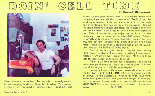 """Doin' Cell Time"" - a column by Thomas E. Skolimowski scanned from The Messenger, Summer 1972. The Messenger was a quarterly periodical published by and  for  the men of the South Dakota State Penitentiary, Sioux Falls, South   Dakota, with the permission of the warden. ""The purpose of this  magazine  is to give the inmates an opportunity for self expression, to  provide  them a medium of discussion of public problems, to foster  better  understanding between inmates and the general public, and to be   constructively informative."" Click here to download a 75.2 mb PDF of this entire issue of The Messenger."