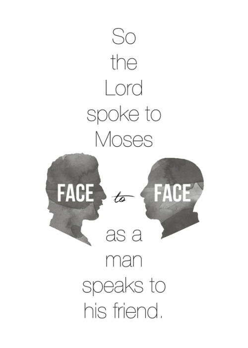 "Exodus 33:11 - ""So the Lord spoke to Moses face to face, as a man speaks to his friend."" Oh how beautiful, how amazing."