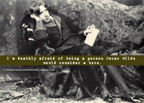 historicalconfessions:  I'm deathly afraid of being a person Oscar Wilde would consider a bore.