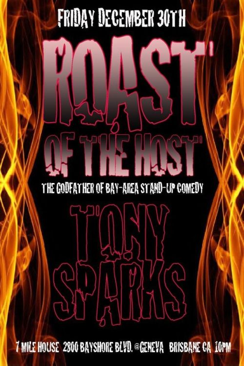12/30. Roast of the Host: Tony Sparks @ 7 Mile House. 2800 Bayshore Blvd. Brisbane, CA. 10pm. [A proper anti-tribute tribute for the most important figure of San Francisco comedy, the Godfather, Tony Sparks]