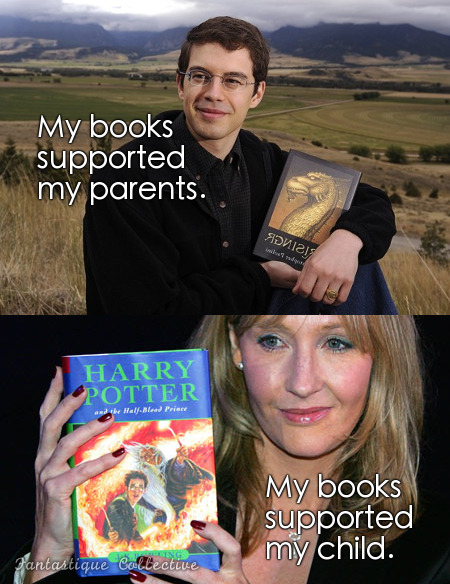Christopher Paolini: My books supported my parents. J. K. Rowling: My books supported my child. I read about how his parents were using him as their source of income. That is wrong on so many levels. I feel a bit sorry for him now. And then I get over it.