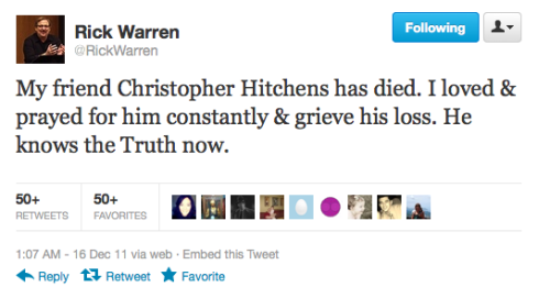 friendlyatheist:  christiannightmares:  Pastor Rick Warren tweets about the death of Christopher Hitchens (Found at The Good Atheist)  FUCK YOU Rich Warren.  Hitch predicted this type of thing. I mourn the loss of Christopher Hitchens to the world. Time to read Hitch 22 again to commemorate this man's death.