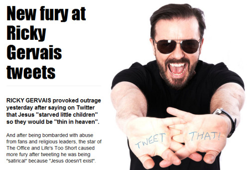 "atheistsblog:</p> <p>RICKY GERVAIS provoked outrage yesterday after saying on Twitter  that Jesus ""starved little children"" so they would be ""thin in heaven"".<br /> And after being bombarded with abuse from fans and religious leaders,  the star of The Office and Life's Too Short caused more fury after  tweeting he was being ""satirical"" because ""Jesus doesn't exist"".Follow @rickygervais and @atheistsblog<br /> &#8221; /></a></p> <div> <p><a href="