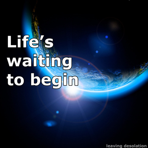 "Life's waiting to begin. Lyrics from ""The Adventure"" by Angels & Airwaves."