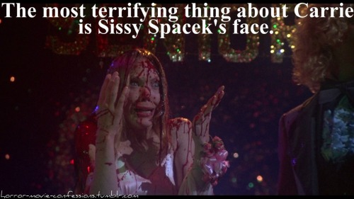 """the most terrifying thing about carrie is Sissy Spaceks face."""