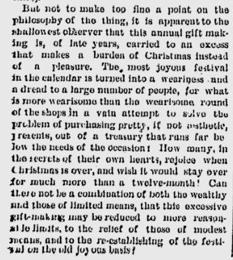 "~ Hartford Weekly Times - January 2, 1890(click to enlarge)""How many, in the secrets of their own hearts, rejoice when Christmas is over, and wish that it would stay over for much more than a twelve-month!""But not to make too fine a point on the philosophy of the thing, it is apparent to the shallowest observer that this annual gift making is, of late years, carried to an excess that makes a burden of Christmas instead of a pleasure. The most joyous festival in the calendar is turned into a weariness and a dread to a large number of people, for what is more wearisome than the wearisome round of the shops in a vain attempt to solve the problem of purchasing pretty, if not aesthetic, presents, out of a treasury that runs far below the needs of the occasion? How many, in the secrets of their own hearts, rejoice when Christmas is over, and wish it would stay over for much more than a twelve-month? Can there not be a combination of both the wealthy and those of limited means, that this excessive gift-making may be reduced to more reasonable limits, to the relief of those of modest means, and to the re-establishing of the festival on the old joyous basis?"