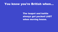 youknowyourebritishwhen:  You know you're British when… the teapot and kettle always get packed LAST when moving house.