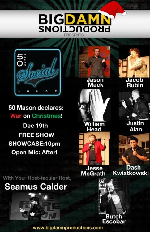 12/19 [Comedy] War on Christmas @ 50 Mason Social House. 10PM. FREE. Feat Jason Mack, Jacob Rubin, William Head, Justin Alan, Jesse McGrath, Dash Kwiatkowski and Butch Escobar. Hosted by Seamus Calder.