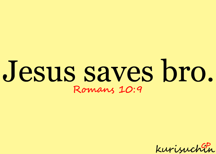 """Jesus saves bro. If you declare with your mouth, """"Jesus is Lord,"""" and believe in your heart that God raised Him from the dead, you will be saved. Romans 10:9"""